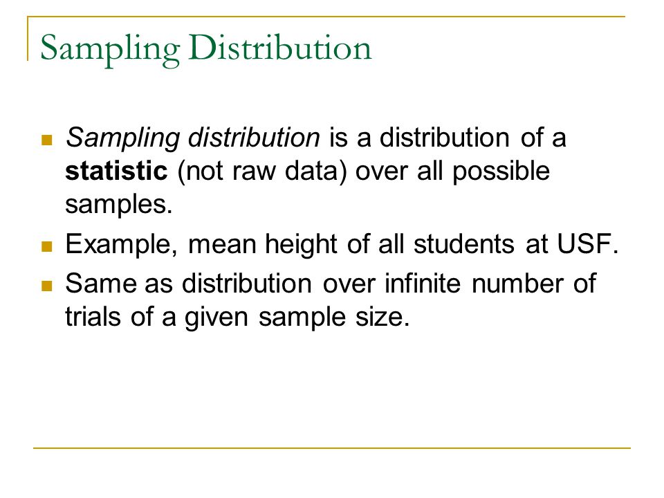 Sampling Distribution Sampling distribution is a distribution of a statistic (not raw data) over all possible samples.