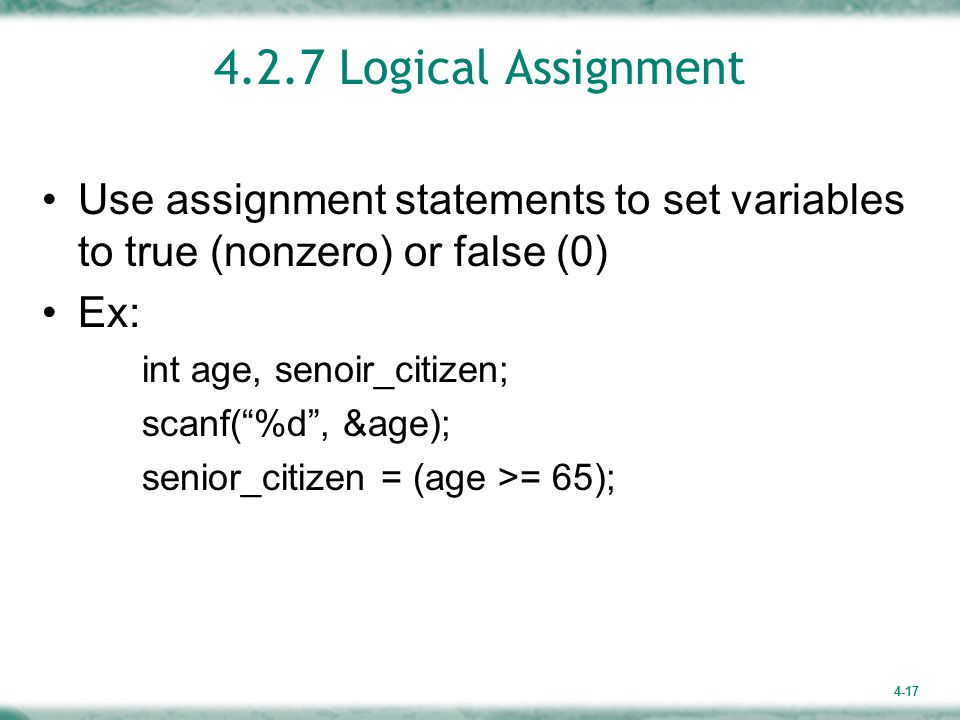 4-17 4.2.7 Logical Assignment Use assignment statements to set variables to true (nonzero) or false (0) Ex: int age, senoir_citizen; scanf( %d , &age); senior_citizen = (age >= 65);