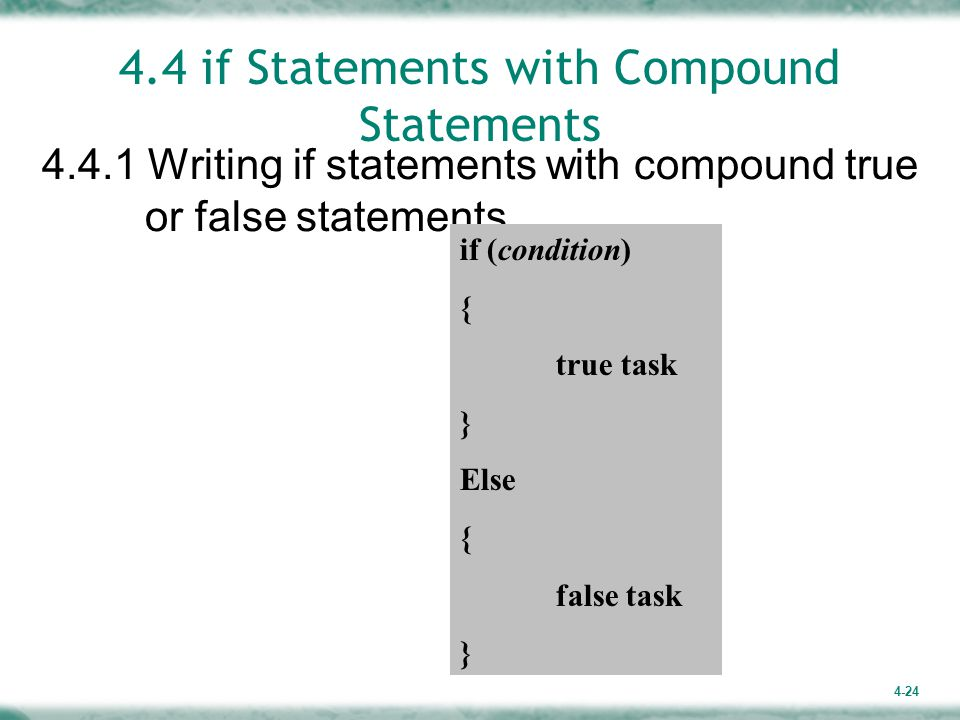 4-24 4.4 if Statements with Compound Statements 4.4.1 Writing if statements with compound true or false statements if (condition) { true task } Else { false task }