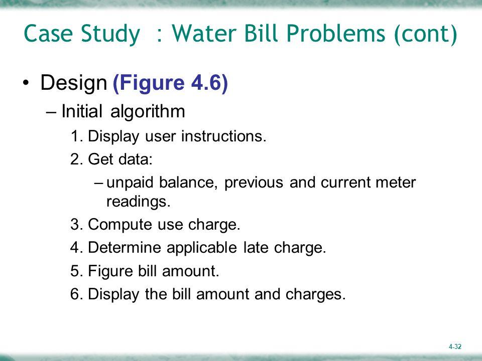 4-32 Case Study : Water Bill Problems (cont) Design (Figure 4.6) –Initial algorithm 1. Display user instructions. 2. Get data: –unpaid balance, previo