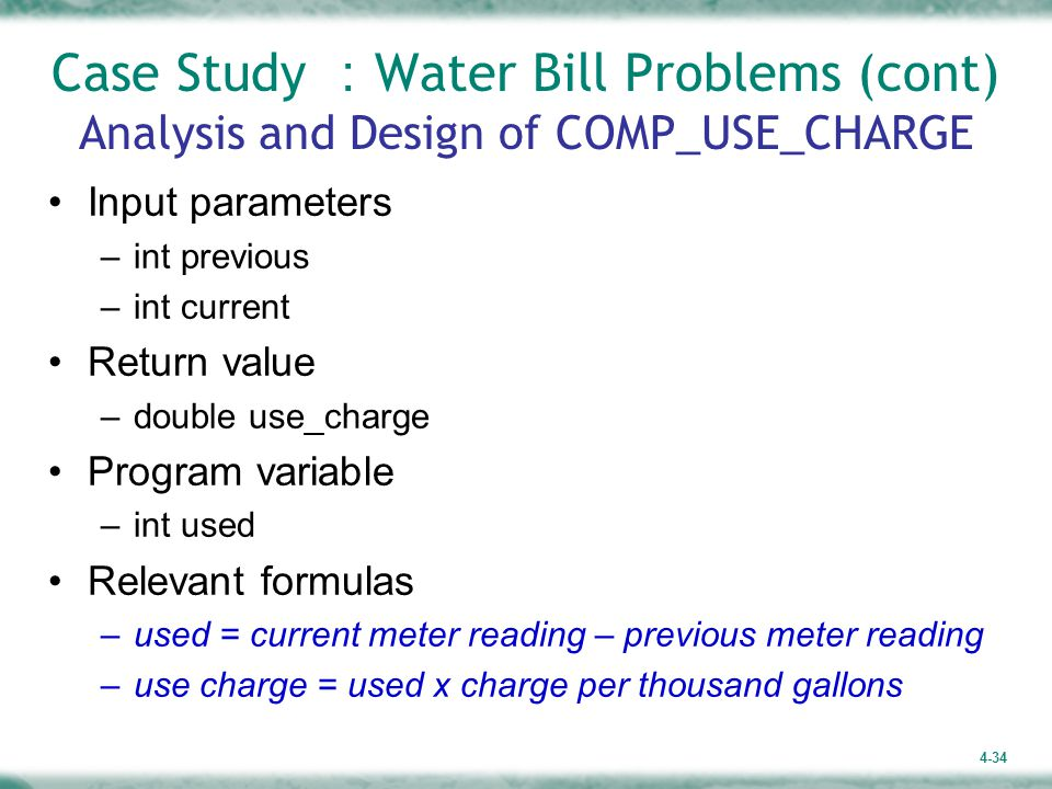 4-34 Case Study : Water Bill Problems (cont) Analysis and Design of COMP_USE_CHARGE Input parameters –int previous –int current Return value –double use_charge Program variable –int used Relevant formulas –used = current meter reading – previous meter reading –use charge = used x charge per thousand gallons