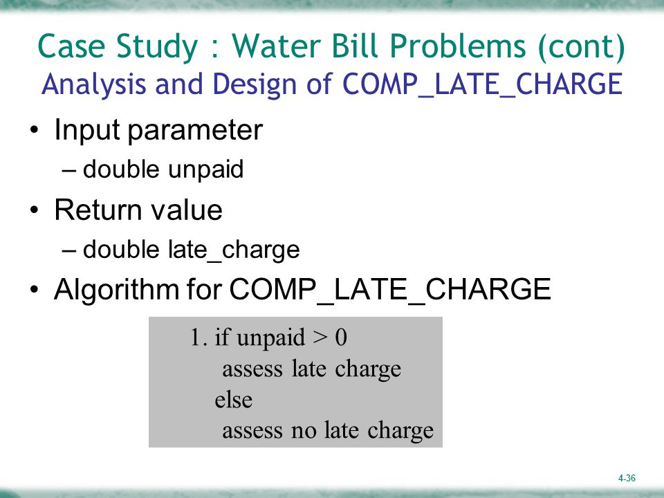 4-36 Case Study : Water Bill Problems (cont) Analysis and Design of COMP_LATE_CHARGE Input parameter –double unpaid Return value –double late_charge Algorithm for COMP_LATE_CHARGE 1.