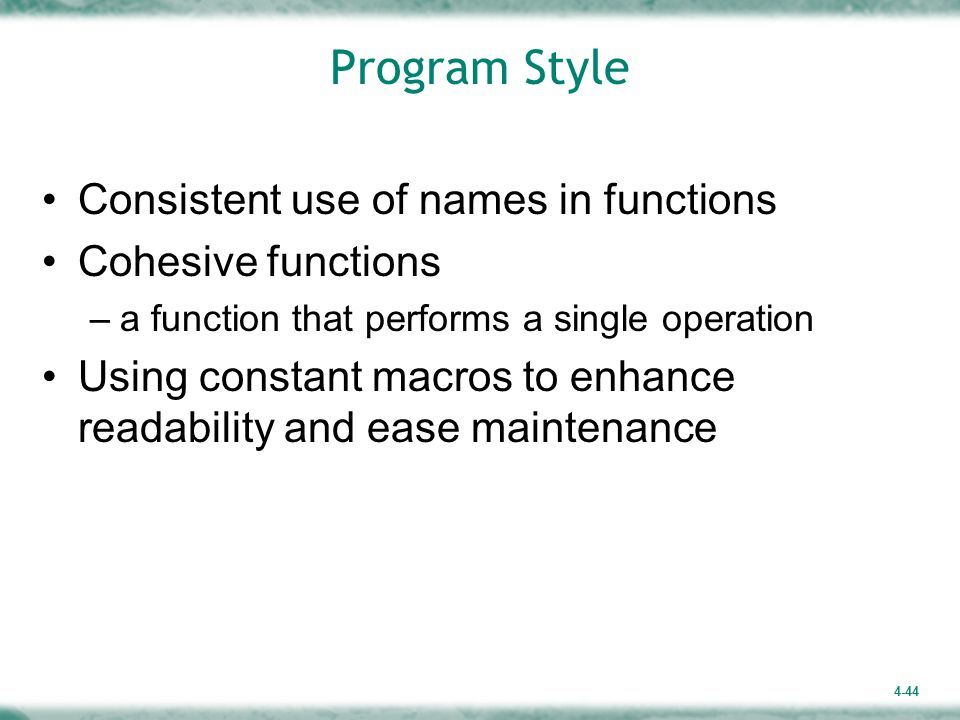 4-44 Program Style Consistent use of names in functions Cohesive functions –a function that performs a single operation Using constant macros to enhance readability and ease maintenance