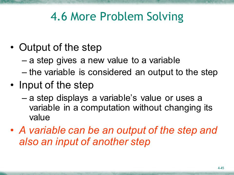 4-45 4.6 More Problem Solving Output of the step –a step gives a new value to a variable –the variable is considered an output to the step Input of the step –a step displays a variable's value or uses a variable in a computation without changing its value A variable can be an output of the step and also an input of another step