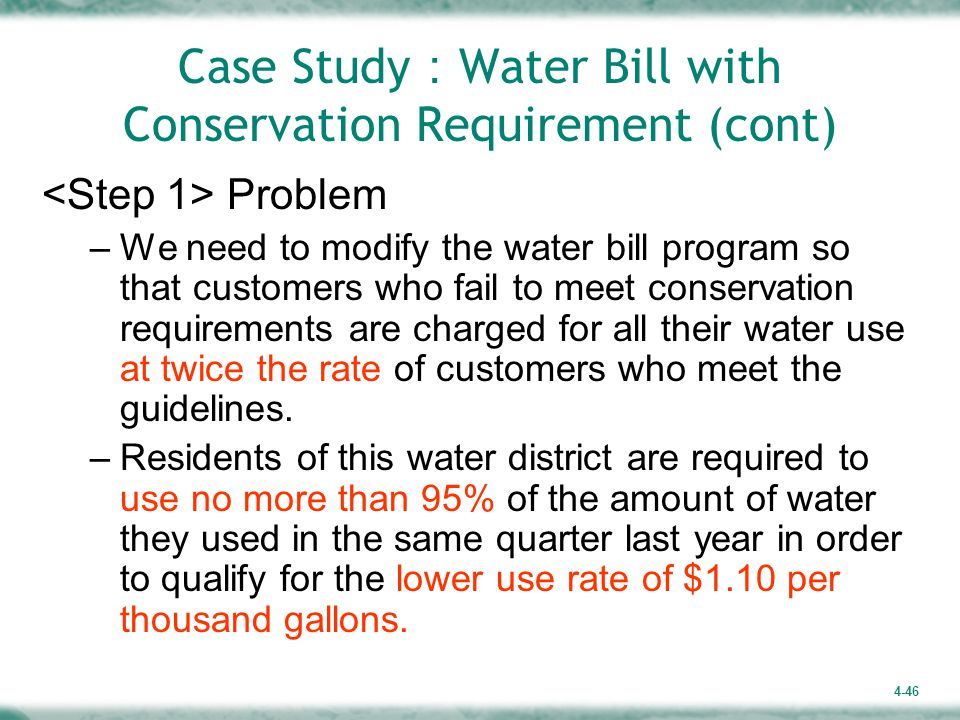 4-46 Case Study : Water Bill with Conservation Requirement (cont) Problem –We need to modify the water bill program so that customers who fail to meet conservation requirements are charged for all their water use at twice the rate of customers who meet the guidelines.