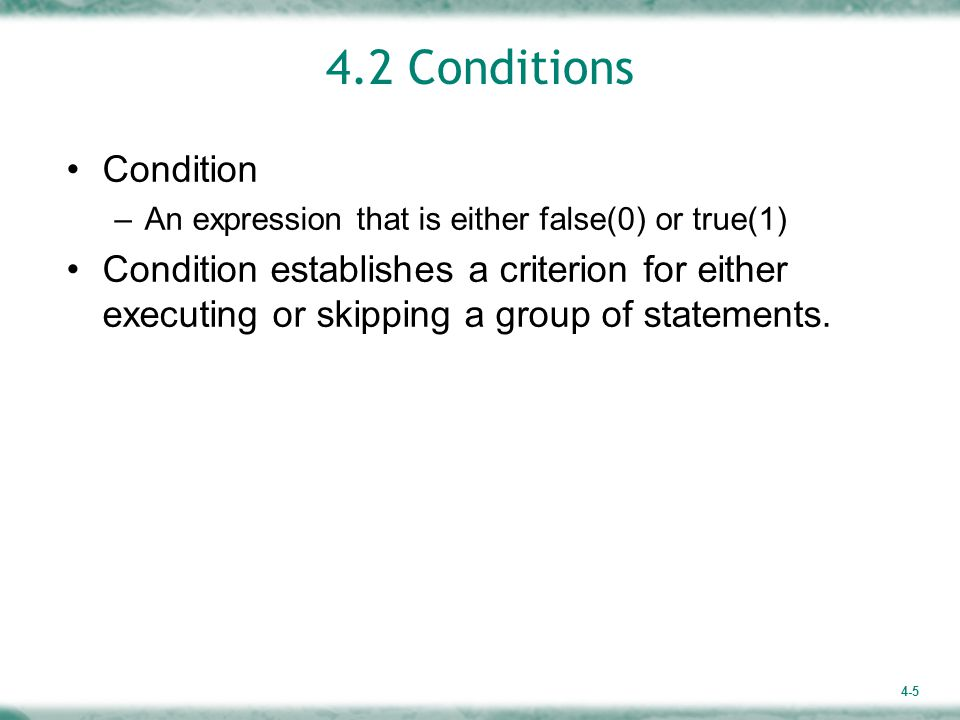 4-5 4.2 Conditions Condition –An expression that is either false(0) or true(1) Condition establishes a criterion for either executing or skipping a group of statements.