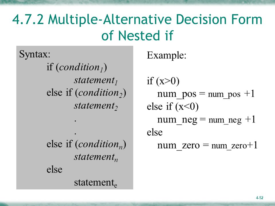 4-52 4.7.2 Multiple-Alternative Decision Form of Nested if Syntax: if (condition 1 ) statement 1 else if (condition 2 ) statement 2.