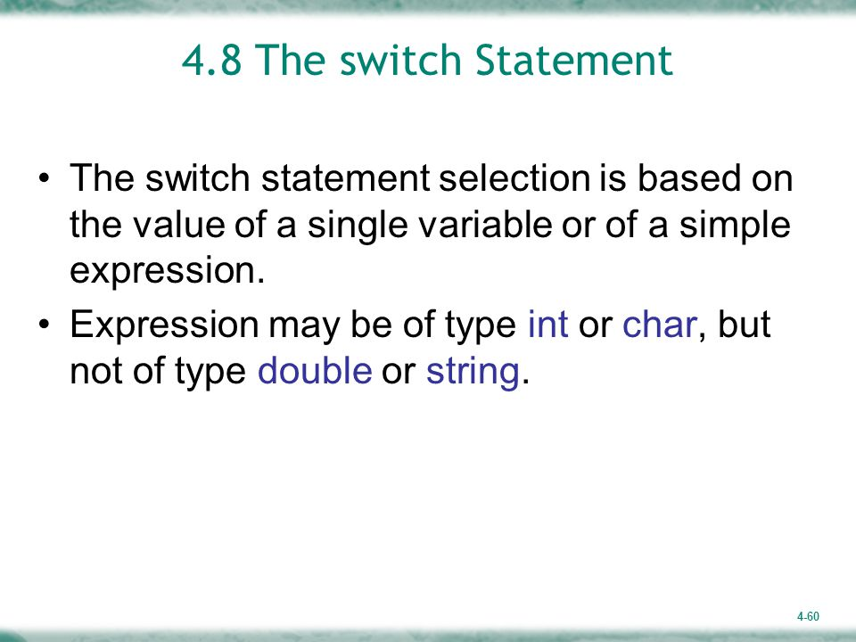 4-60 4.8 The switch Statement The switch statement selection is based on the value of a single variable or of a simple expression.