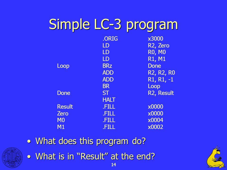14.ORIGx3000 LDR2, Zero LDR0, M0 LDR1, M1 LoopBRzDone ADDR2, R2, R0 ADDR1, R1, -1 BRLoop DoneSTR2, Result HALT Result.FILLx0000 Zero.FILLx0000 M0.FILLx0004 M1.FILLx0002 Simple LC-3 program What does this program do What does this program do.