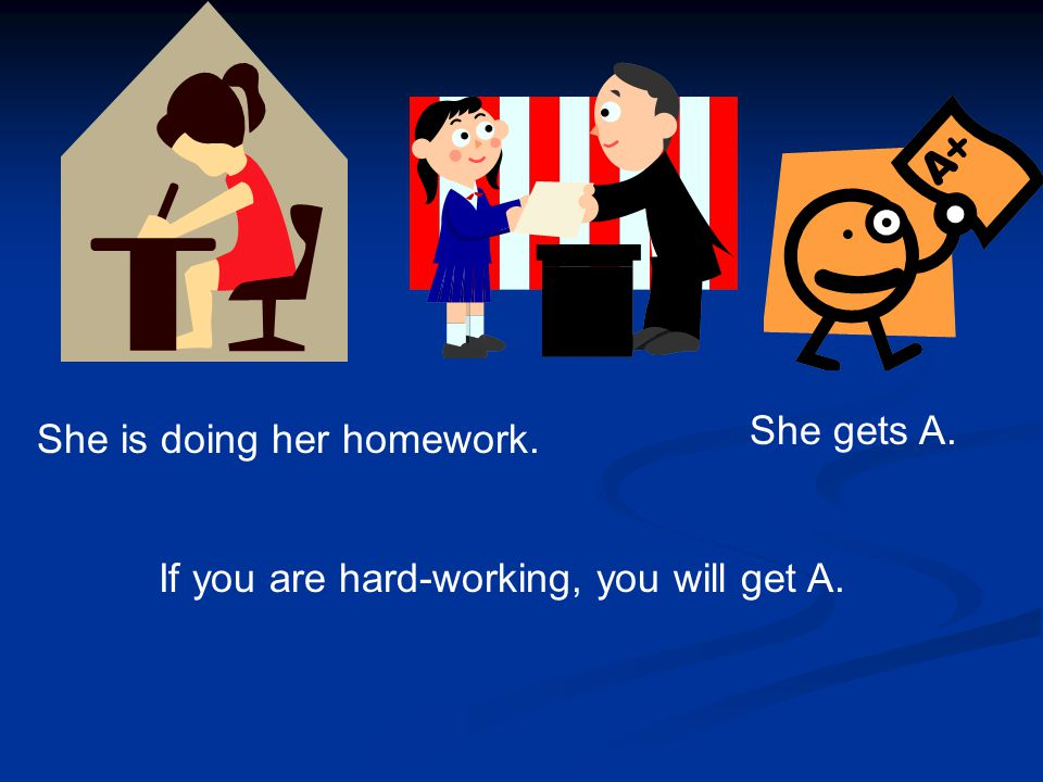 She is doing her homework. She gets A. If you are hard-working, you will get A.