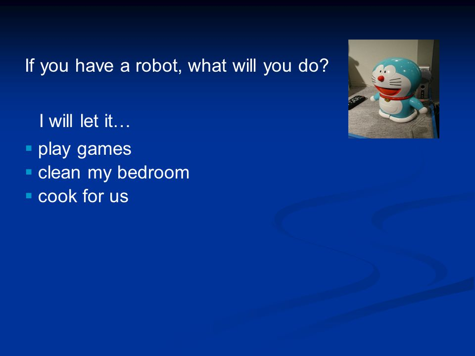 If you have a robot, what will you do? I will let it…  play games  clean my bedroom  cook for us