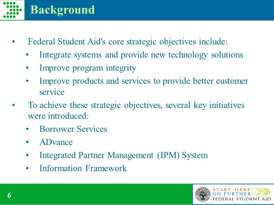 6 Background Federal Student Aid s core strategic objectives include: Integrate systems and provide new technology solutions Improve program integrity Improve products and services to provide better customer service To achieve these strategic objectives, several key initiatives were introduced: Borrower Services ADvance Integrated Partner Management (IPM) System Information Framework