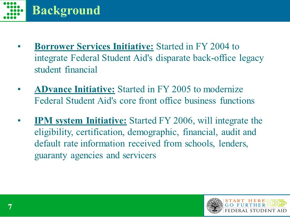 7 Background Borrower Services Initiative: Started in FY 2004 to integrate Federal Student Aid s disparate back-office legacy student financial ADvance Initiative: Started in FY 2005 to modernize Federal Student Aid s core front office business functions IPM system Initiative: Started FY 2006, will integrate the eligibility, certification, demographic, financial, audit and default rate information received from schools, lenders, guaranty agencies and servicers