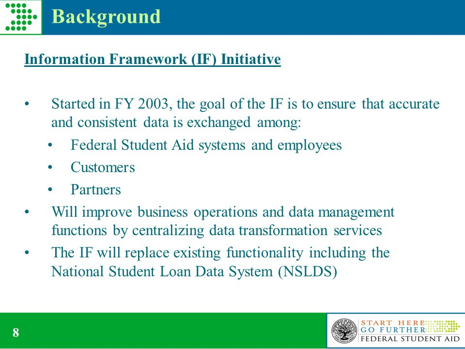 8 Background Information Framework (IF) Initiative Started in FY 2003, the goal of the IF is to ensure that accurate and consistent data is exchanged among: Federal Student Aid systems and employees Customers Partners Will improve business operations and data management functions by centralizing data transformation services The IF will replace existing functionality including the National Student Loan Data System (NSLDS)