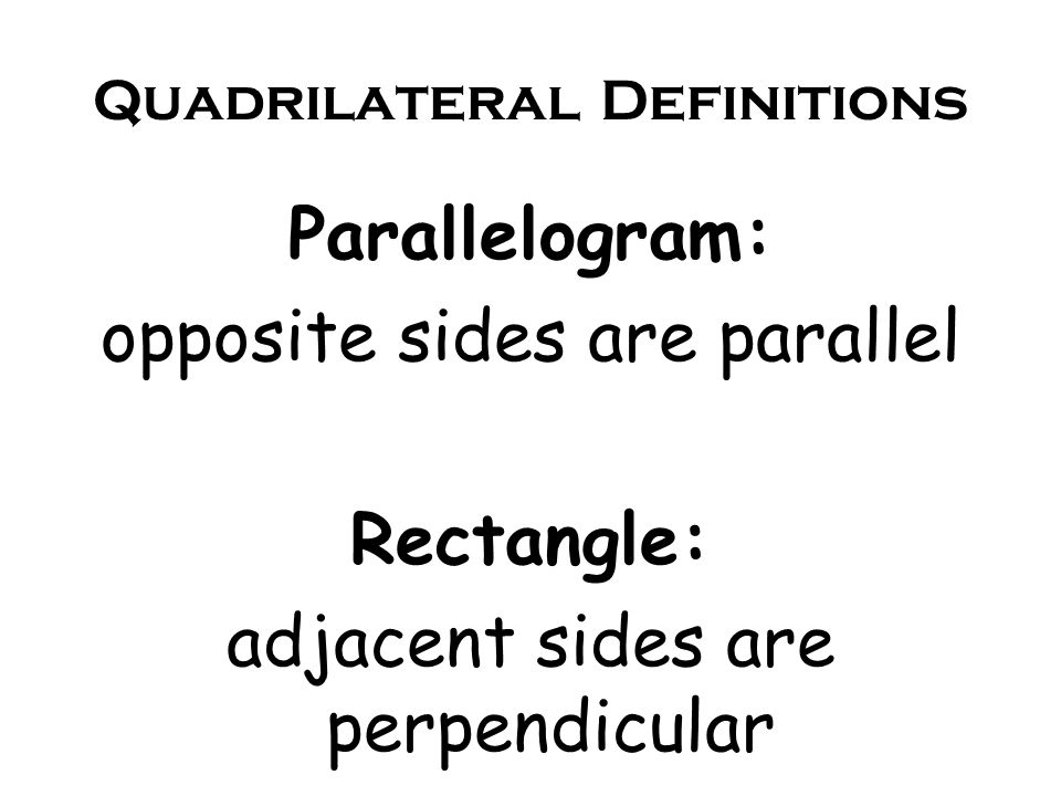 Quadrilateral Definitions Parallelogram: opposite sides are parallel Rectangle: adjacent sides are perpendicular