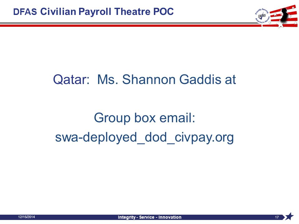 DFAS Civilian Payroll Theatre POC Qatar: Ms. Shannon Gaddis at Group box email: swa-deployed_dod_civpay.org 12/15/2014 Integrity - Service - Innovatio