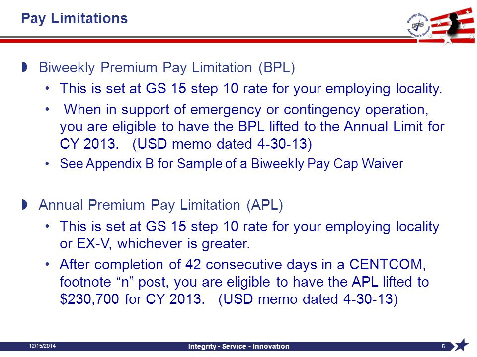12/15/2014 Integrity - Service - Innovation 6 Pay Limitations  Annual Aggregate Pay Limitation (AAL) Different Than Biweekly or Annual Includes all earnings PAID in a calendar year AAL is set at $199,700.