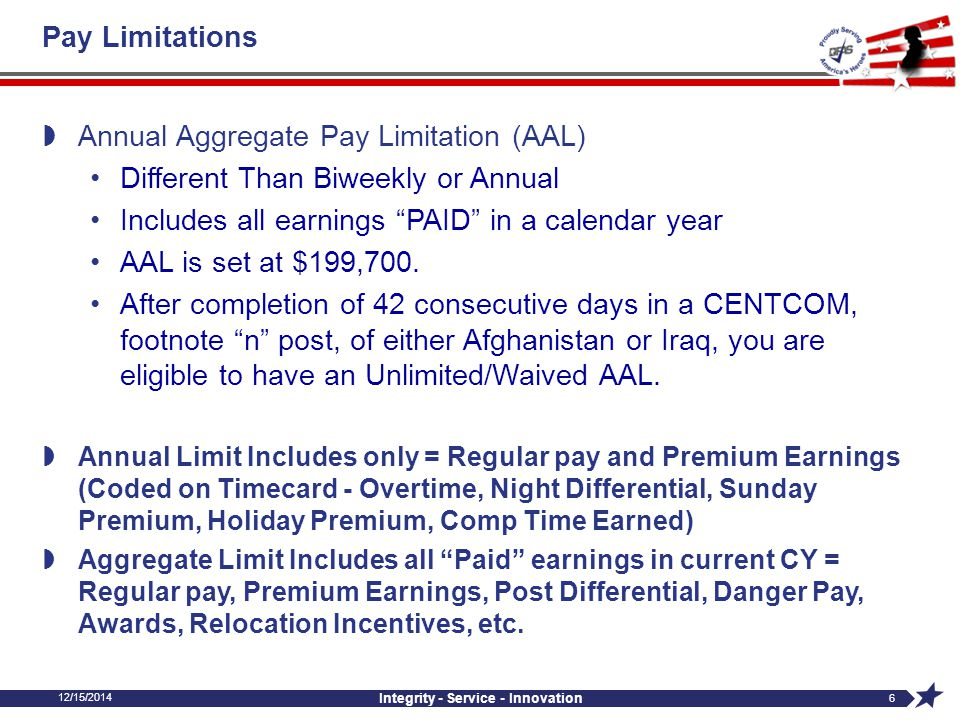 12/15/2014 Integrity - Service - Innovation 6 Pay Limitations  Annual Aggregate Pay Limitation (AAL) Different Than Biweekly or Annual Includes all e