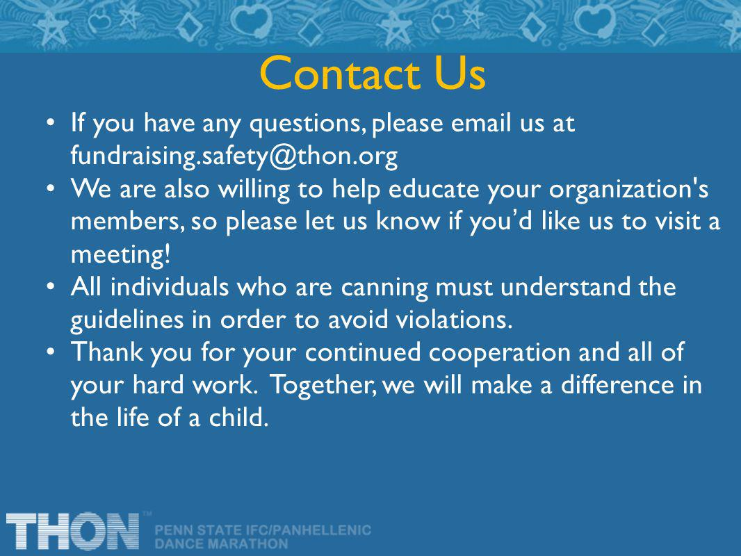 If you have any questions, please email us at fundraising.safety@thon.org We are also willing to help educate your organization s members, so please let us know if you'd like us to visit a meeting.