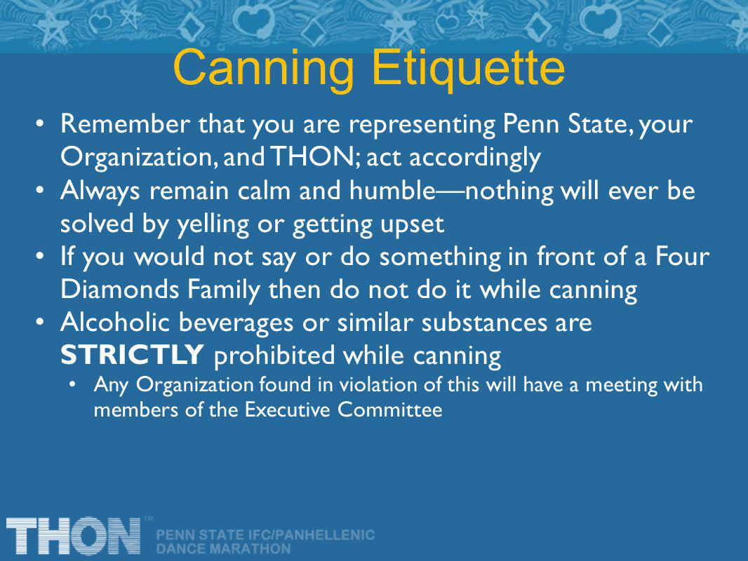 Remember that you are representing Penn State, your Organization, and THON; act accordingly Always remain calm and humble—nothing will ever be solved by yelling or getting upset If you would not say or do something in front of a Four Diamonds Family then do not do it while canning Alcoholic beverages or similar substances are STRICTLY prohibited while canning Any Organization found in violation of this will have a meeting with members of the Executive Committee Canning Etiquette