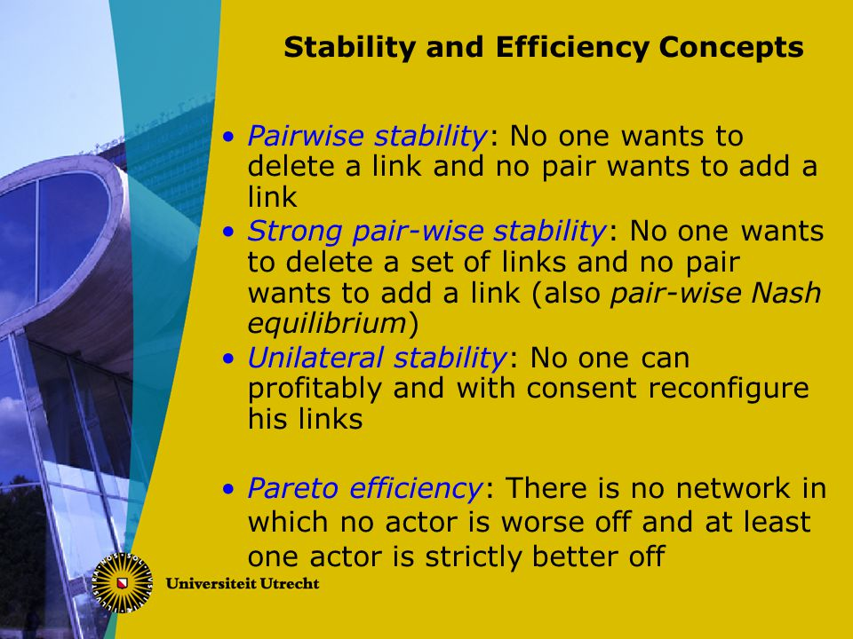 Stability and Efficiency Concepts Pairwise stability: No one wants to delete a link and no pair wants to add a link Strong pair-wise stability: No one wants to delete a set of links and no pair wants to add a link (also pair-wise Nash equilibrium) Unilateral stability: No one can profitably and with consent reconfigure his links Pareto efficiency: There is no network in which no actor is worse off and at least one actor is strictly better off