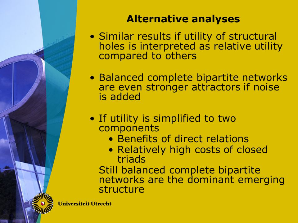 Alternative analyses Similar results if utility of structural holes is interpreted as relative utility compared to others Balanced complete bipartite networks are even stronger attractors if noise is added If utility is simplified to two components Benefits of direct relations Relatively high costs of closed triads Still balanced complete bipartite networks are the dominant emerging structure