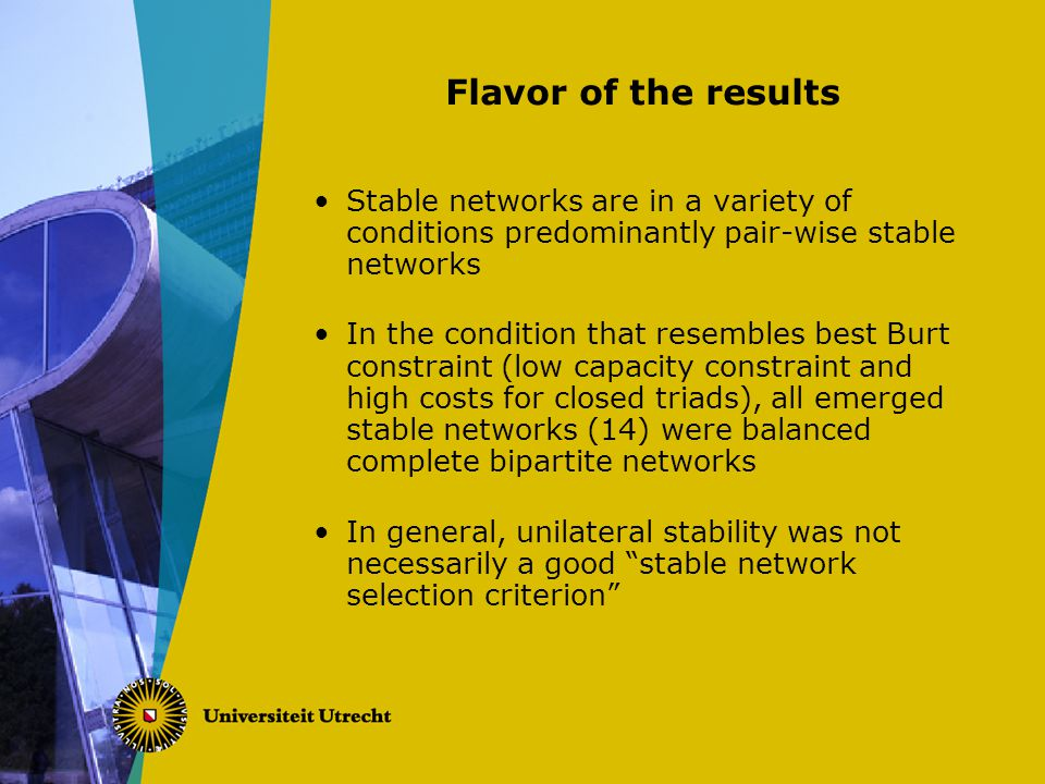 Flavor of the results Stable networks are in a variety of conditions predominantly pair-wise stable networks In the condition that resembles best Burt constraint (low capacity constraint and high costs for closed triads), all emerged stable networks (14) were balanced complete bipartite networks In general, unilateral stability was not necessarily a good stable network selection criterion