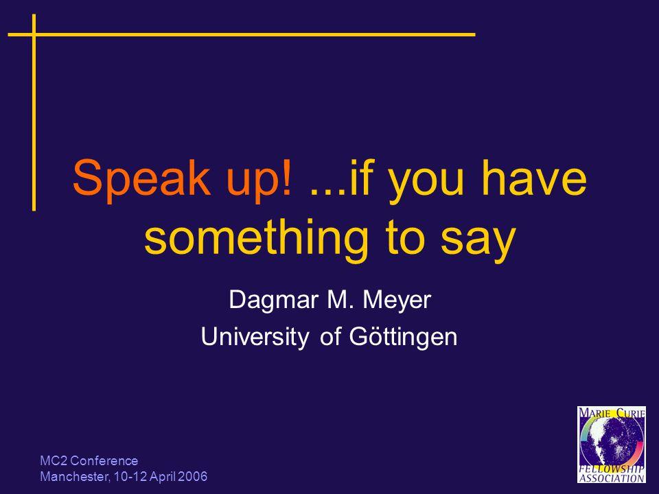 MC2 Conference Manchester, 10-12 April 2006 Speak up!...if you have something to say Dagmar M. Meyer University of Göttingen