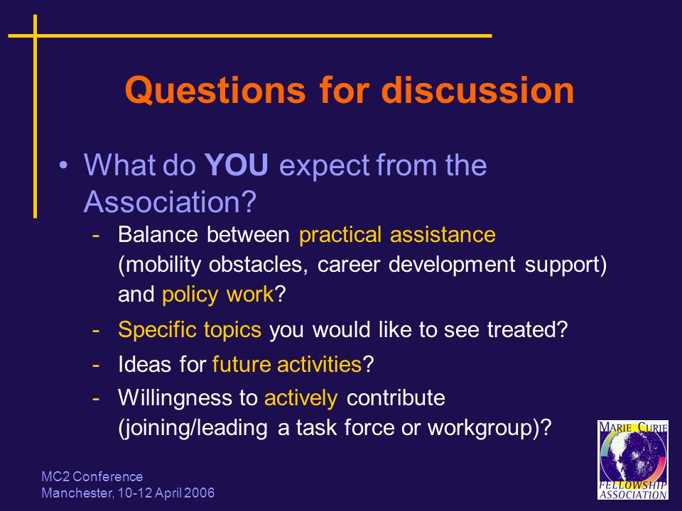 MC2 Conference Manchester, 10-12 April 2006 Questions for discussion What do YOU expect from the Association? -Balance between practical assistance (m