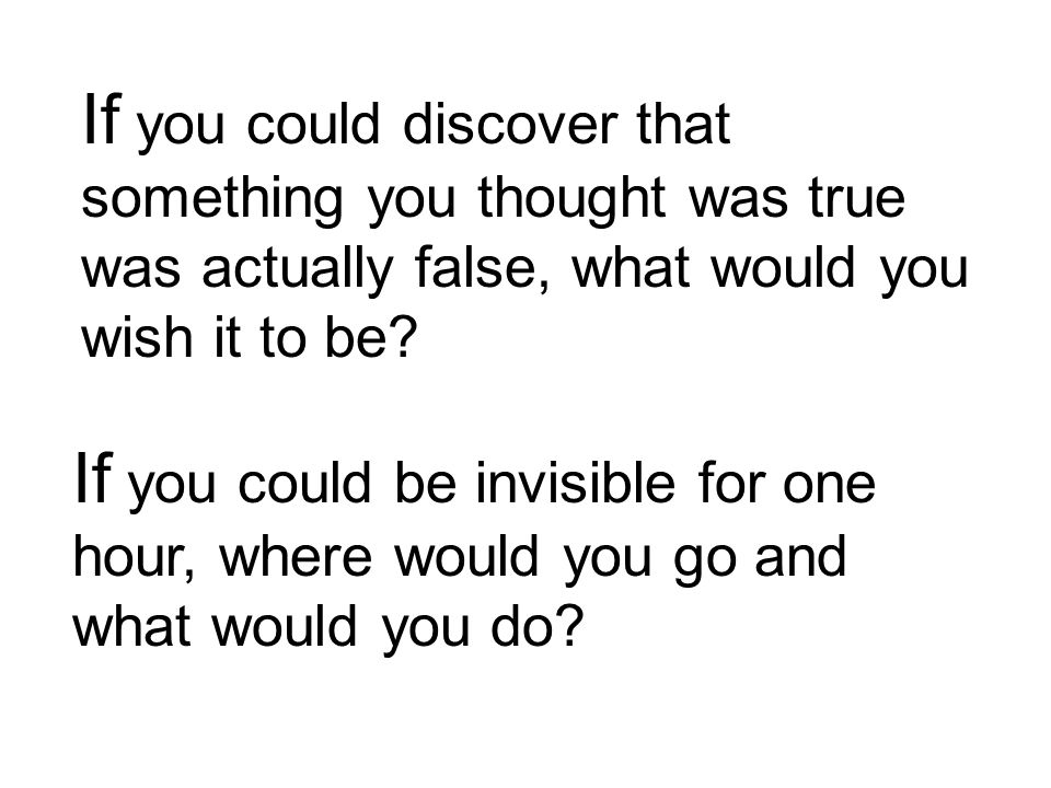 If you could be invisible for one hour, where would you go and what would you do.