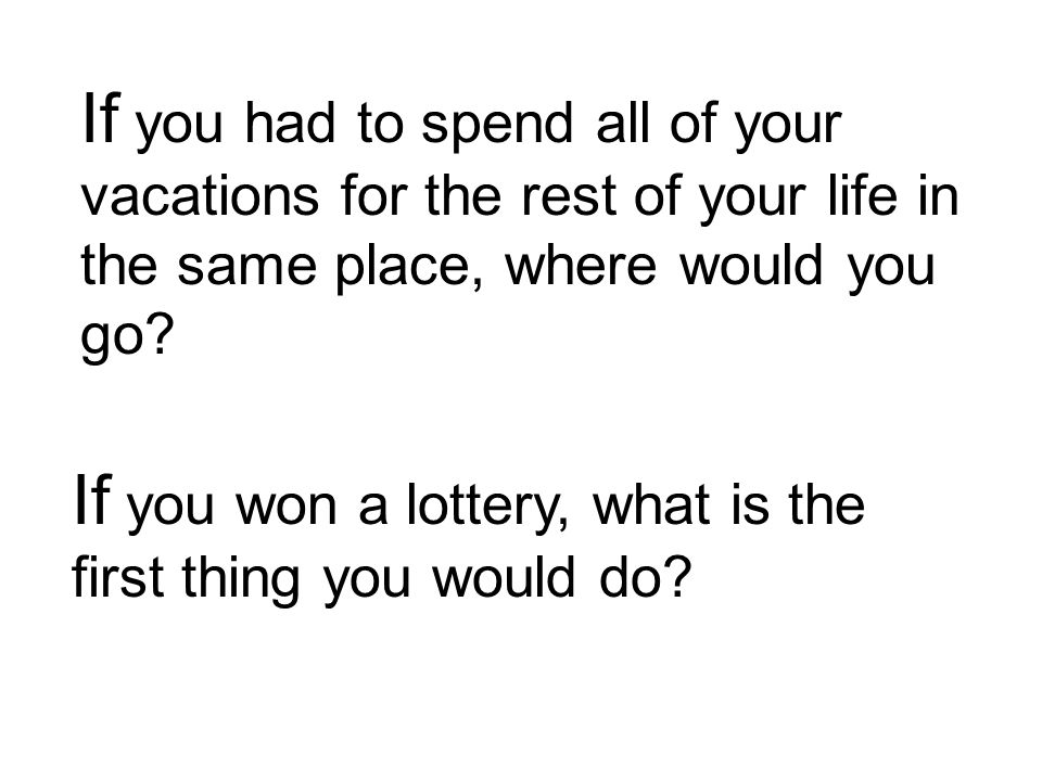 If you won a lottery, what is the first thing you would do.