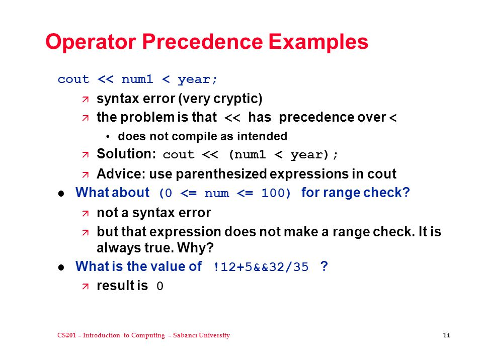 CS201 – Introduction to Computing – Sabancı University 14 Operator Precedence Examples cout << num1 < year; ä syntax error (very cryptic)  the proble