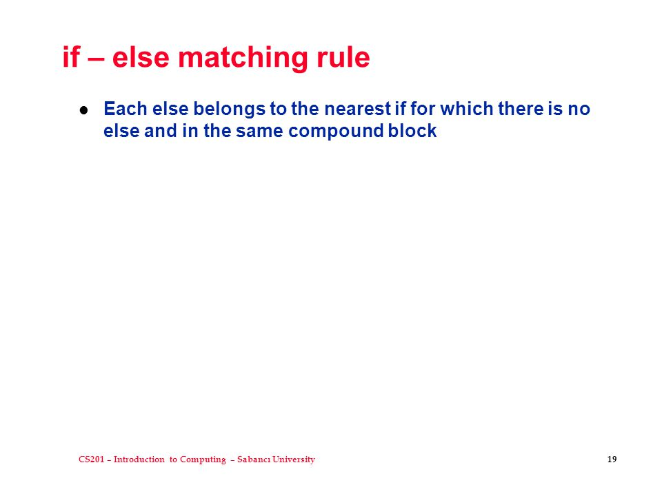 CS201 – Introduction to Computing – Sabancı University 19 if – else matching rule l Each else belongs to the nearest if for which there is no else and