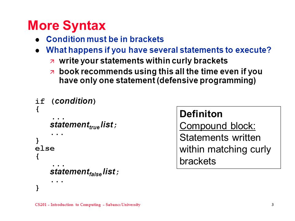 CS201 – Introduction to Computing – Sabancı University 3 More Syntax l Condition must be in brackets l What happens if you have several statements to