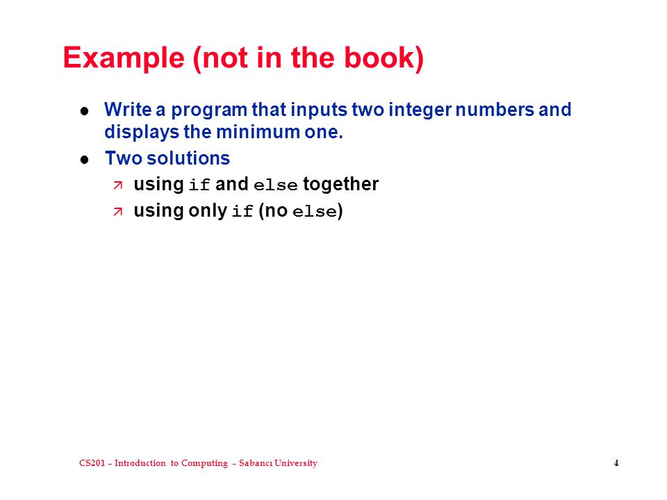 CS201 – Introduction to Computing – Sabancı University 4 Example (not in the book) l Write a program that inputs two integer numbers and displays the