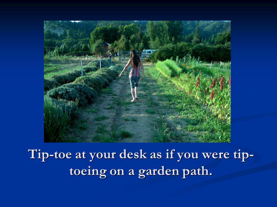 Tip-toe at your desk as if you were tip- toeing on a garden path.