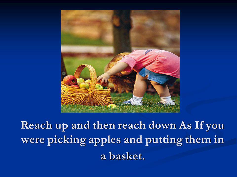 Reach up and then reach down As If you were picking apples and putting them in a basket.