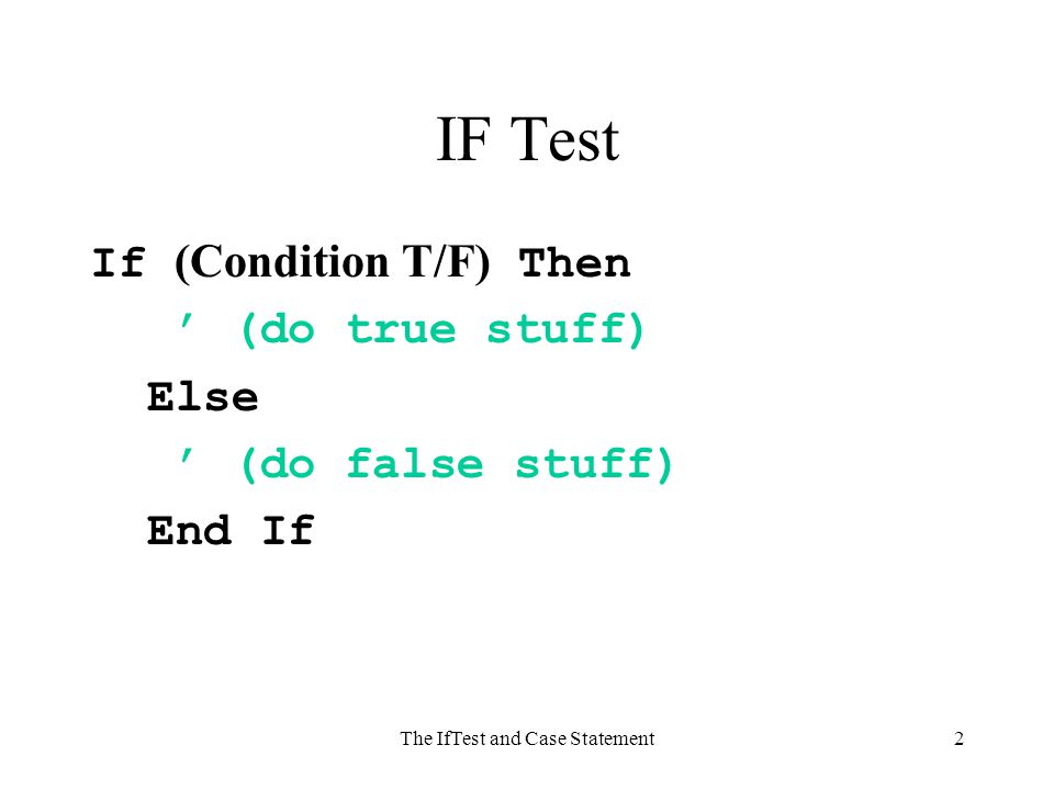 The IfTest and Case Statement2 IF Test If (Condition T/F) Then ' (do true stuff) Else ' (do false stuff) End If
