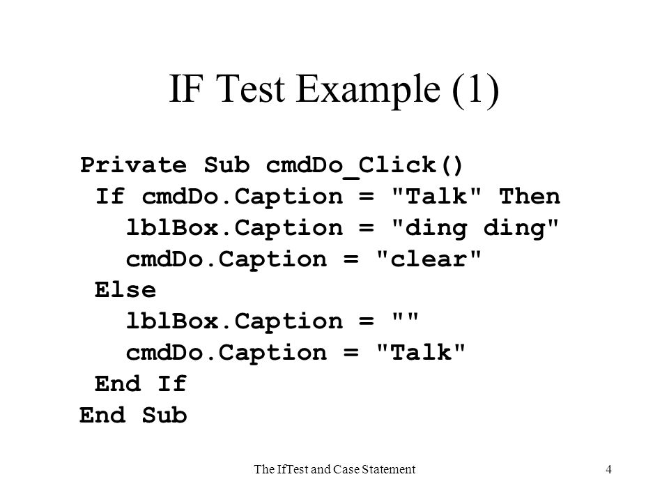 The IfTest and Case Statement4 IF Test Example (1) Private Sub cmdDo_Click() If cmdDo.Caption = Talk Then lblBox.Caption = ding ding cmdDo.Caption = clear Else lblBox.Caption = cmdDo.Caption = Talk End If End Sub