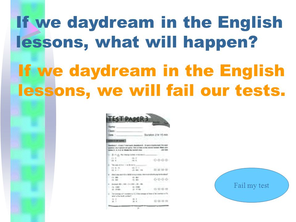 If we daydream in the English lessons, what will happen? If we daydream in the English lessons, we will fail our tests. Fail my test