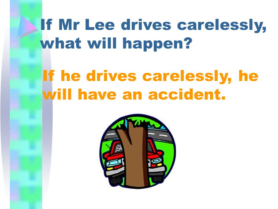 If he drives carelessly, he will have an accident. If Mr Lee drives carelessly, what will happen?