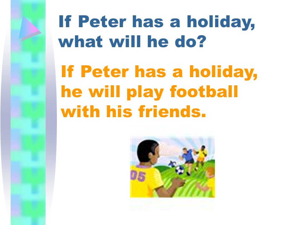 If Peter has a holiday, what will he do? If Peter has a holiday, he will play football with his friends.