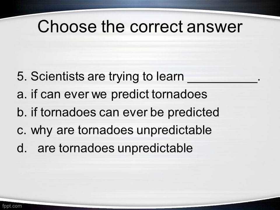 Choose the correct answer 5. Scientists are trying to learn __________.