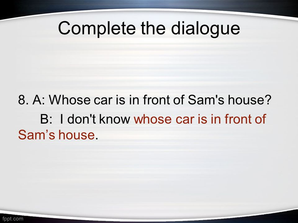 Complete the dialogue 8. A: Whose car is in front of Sam s house.