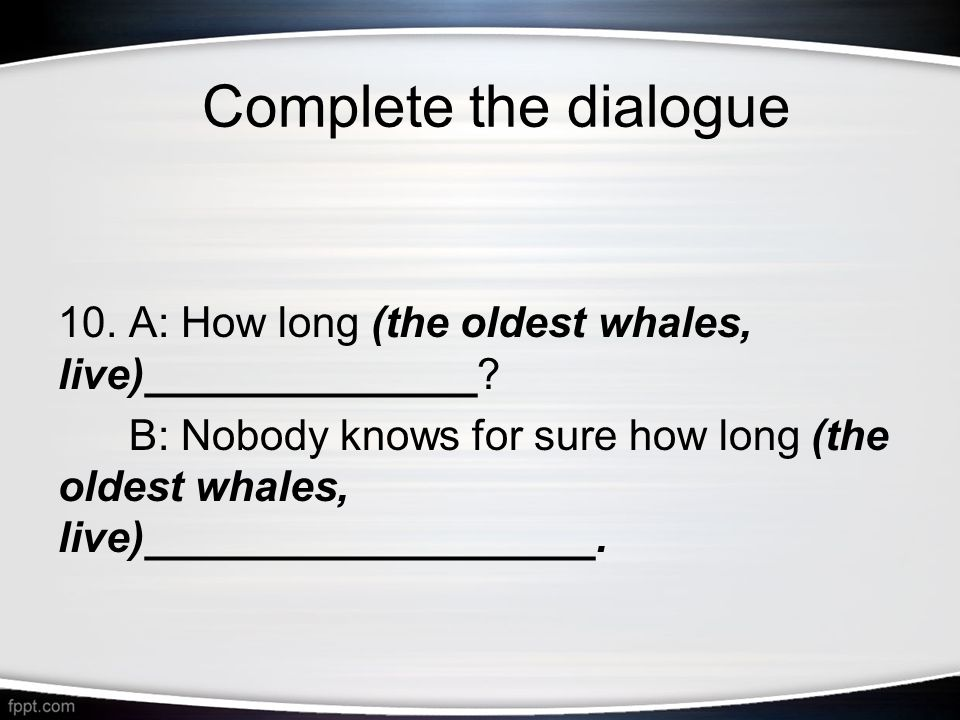 10. A: How long (the oldest whales, live)______________.