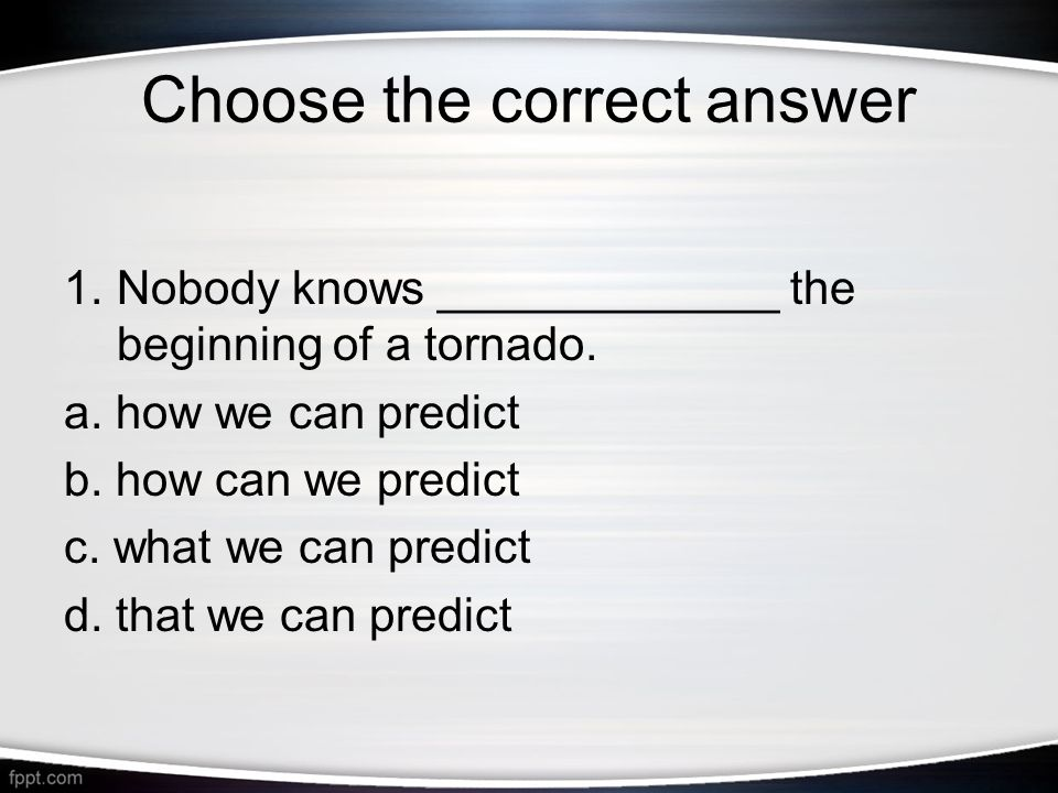 Choose the correct answer 1.Nobody knows _____________ the beginning of a tornado.