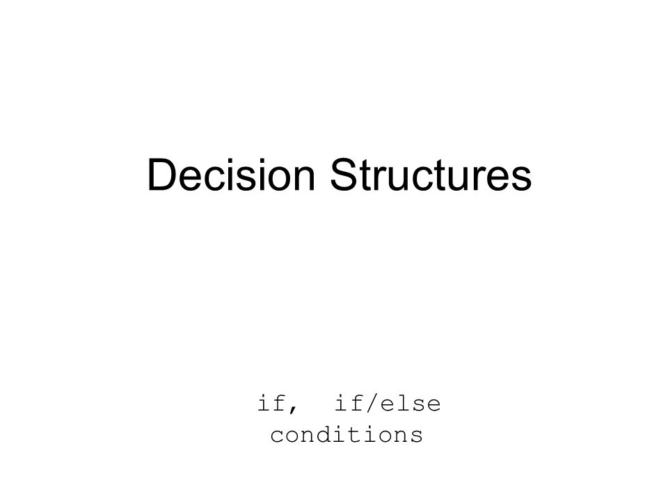 Decision Structures if, if/else conditions