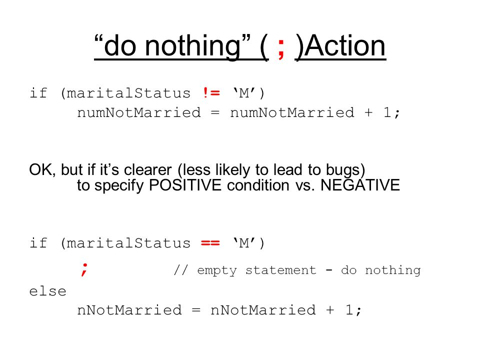 """do nothing"" ( ; )Action if (maritalStatus != 'M') numNotMarried = numNotMarried + 1; OK, but if it's clearer (less likely to lead to bugs) to specify"