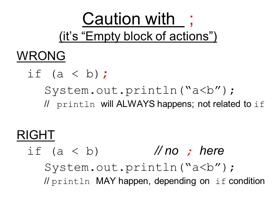 "Caution with ; (it's ""Empty block of actions"") WRONG if (a < b) ; System.out.println(""a<b""); // println will ALWAYS happens; not related to if RIGHT i"