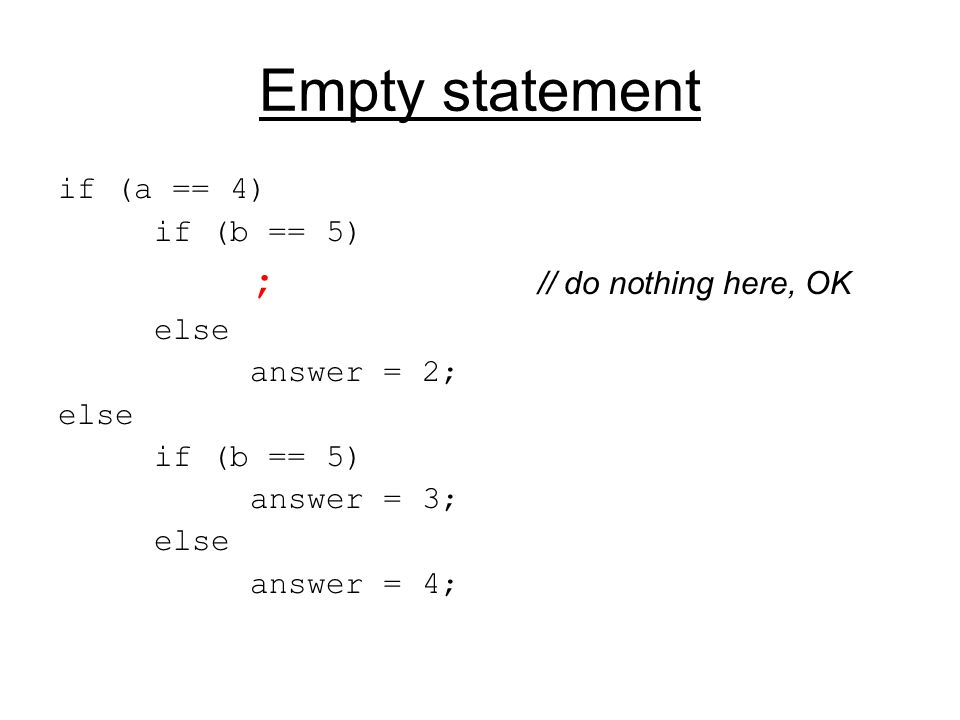 Empty statement if (a == 4) if (b == 5) ; // do nothing here, OK else answer = 2; else if (b == 5) answer = 3; else answer = 4;